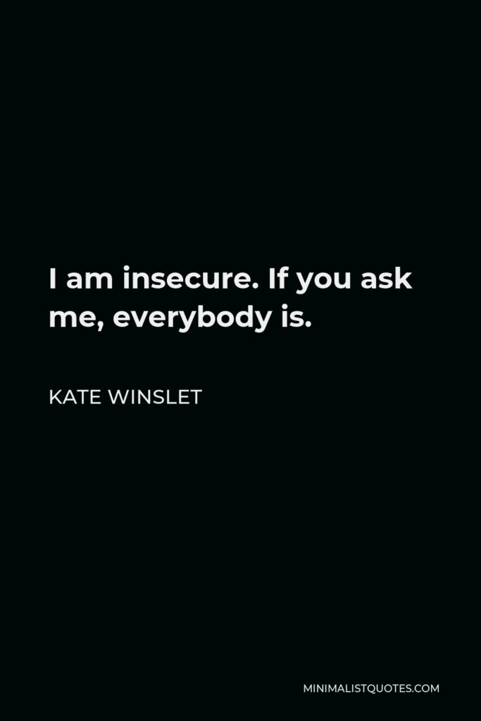 Kate Winslet Quote - I am insecure. If you ask me, everybody is.