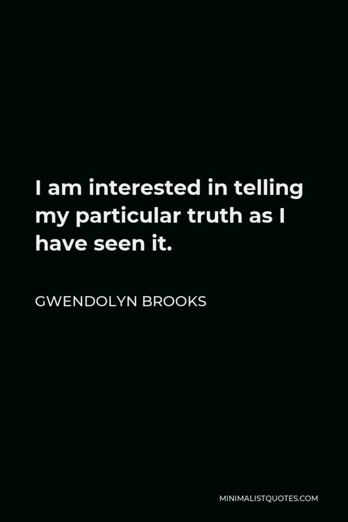 Gwendolyn Brooks Quote - I am interested in telling my particular truth as I have seen it.