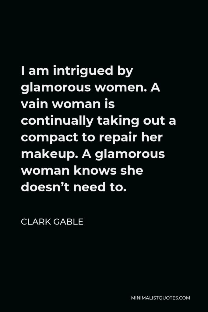 Clark Gable Quote - I am intrigued by glamorous women. A vain woman is continually taking out a compact to repair her makeup. A glamorous woman knows she doesn't need to.