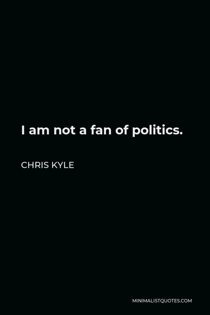 Chris Kyle Quote - I am not a fan of politics.
