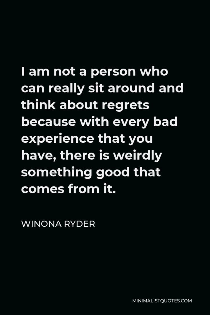 Winona Ryder Quote - I am not a person who can really sit around and think about regrets because with every bad experience that you have, there is weirdly something good that comes from it.