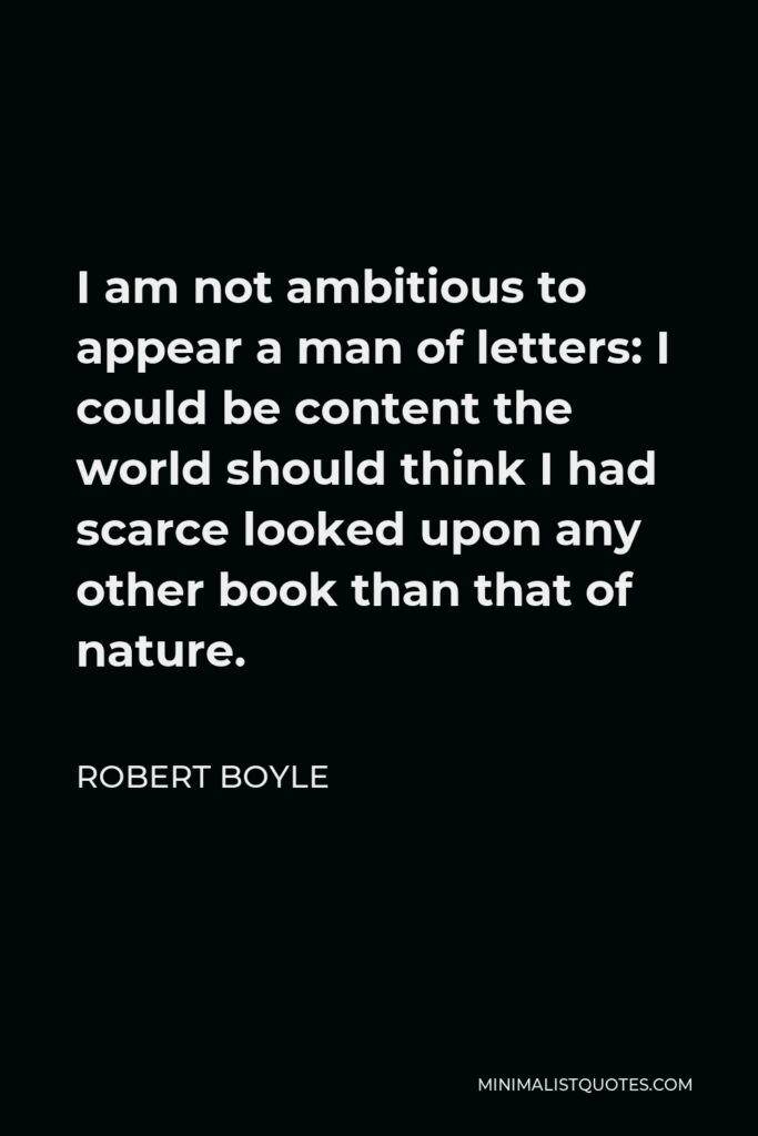 Robert Boyle Quote - I am not ambitious to appear a man of letters: I could be content the world should think I had scarce looked upon any other book than that of nature.