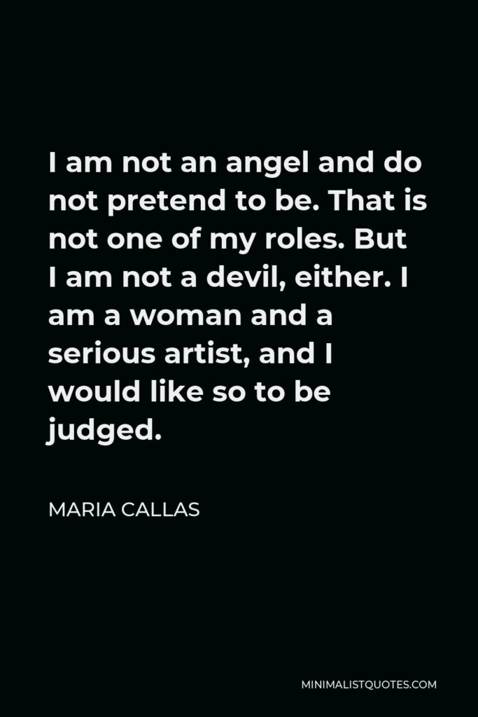Maria Callas Quote - I am not an angel and do not pretend to be. That is not one of my roles. But I am not a devil, either. I am a woman and a serious artist, and I would like so to be judged.
