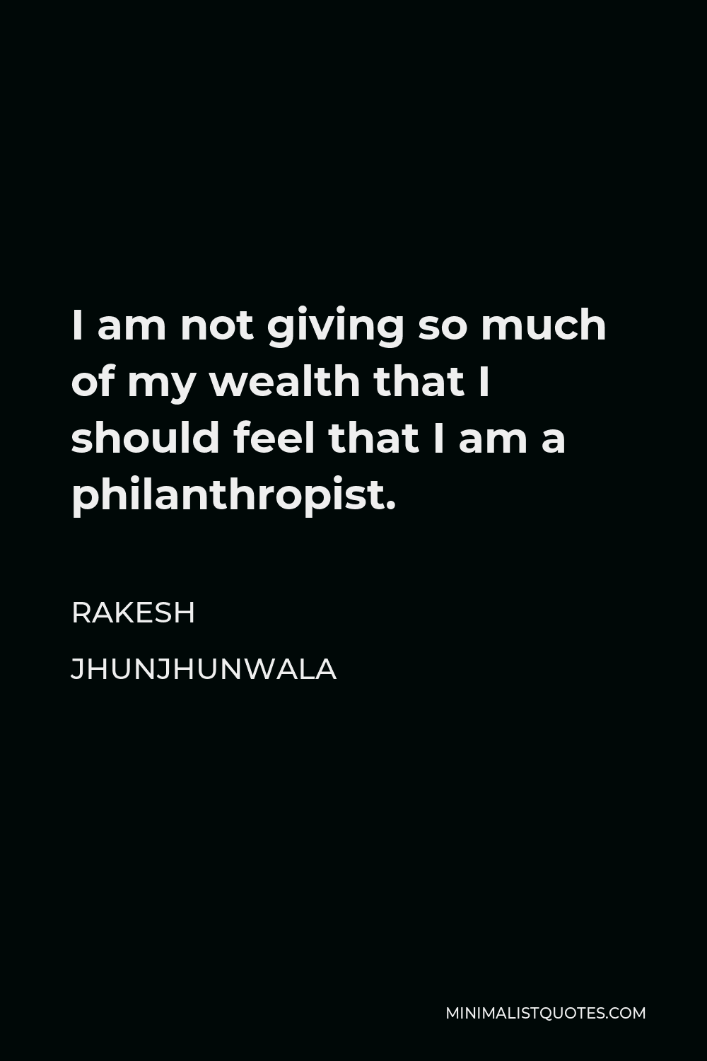 Rakesh Jhunjhunwala Quote - I am not giving so much of my wealth that I should feel that I am a philanthropist.