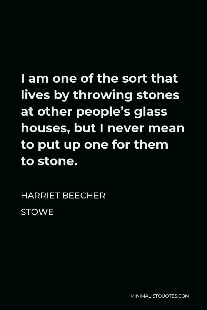 Harriet Beecher Stowe Quote - I am one of the sort that lives by throwing stones at other people's glass houses, but I never mean to put up one for them to stone.
