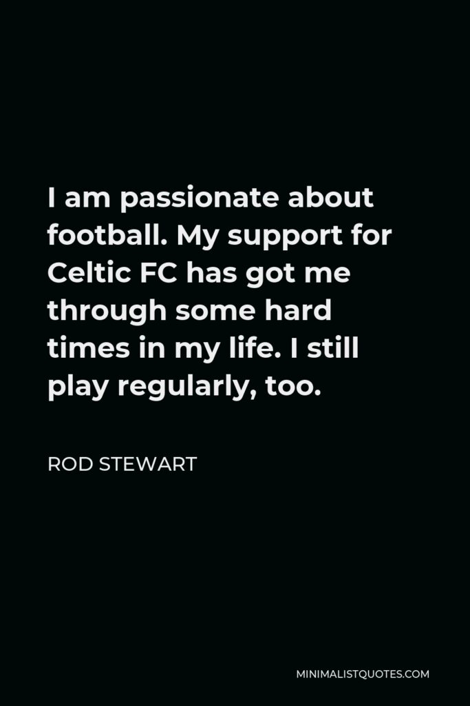 Rod Stewart Quote - I am passionate about football. My support for Celtic FC has got me through some hard times in my life. I still play regularly, too.