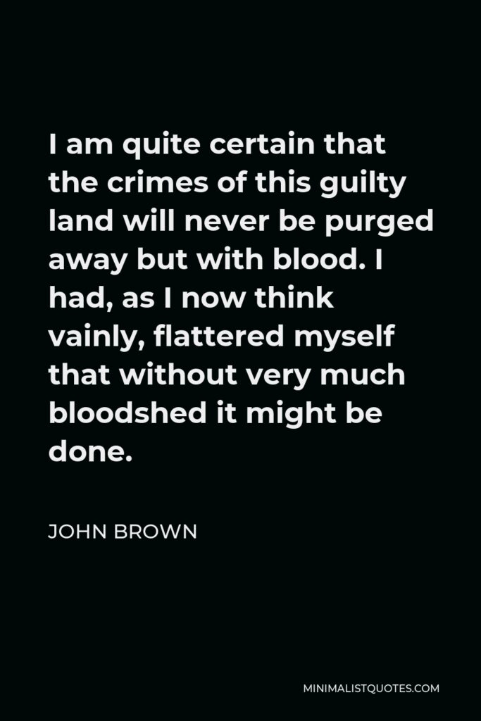 John Brown Quote - I am quite certain that the crimes of this guilty land will never be purged away but with blood. I had, as I now think vainly, flattered myself that without very much bloodshed it might be done.