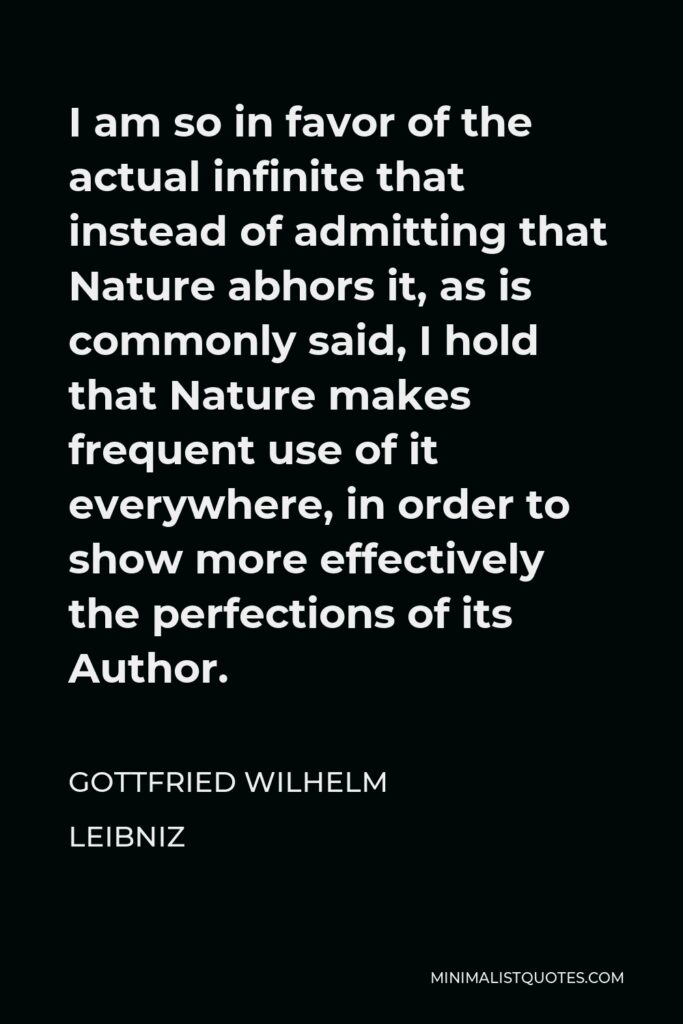 Gottfried Wilhelm Leibniz Quote - I am so in favor of the actual infinite that instead of admitting that Nature abhors it, as is commonly said, I hold that Nature makes frequent use of it everywhere, in order to show more effectively the perfections of its Author.
