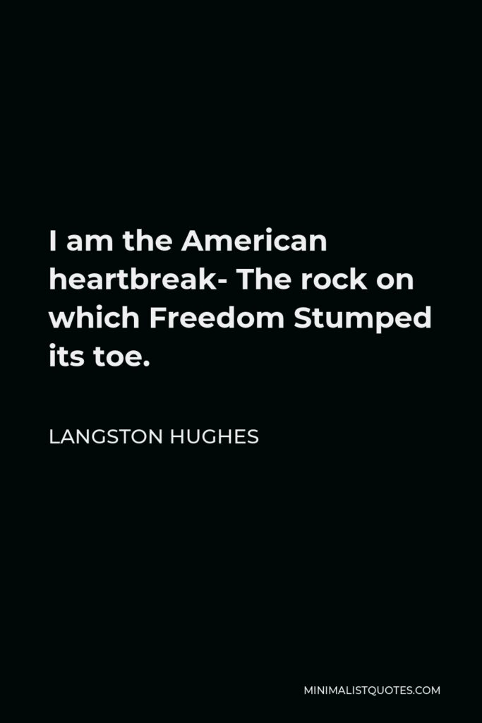 Langston Hughes Quote - I am the American heartbreak- The rock on which Freedom Stumped its toe.