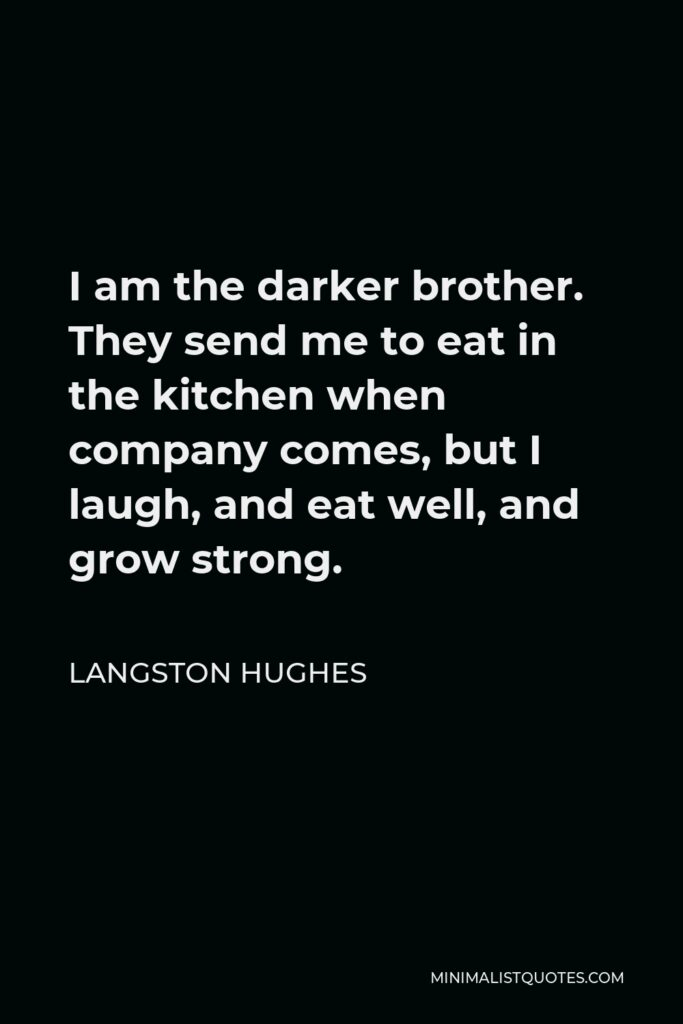 Langston Hughes Quote - I am the darker brother. They send me to eat in the kitchen when company comes, but I laugh, and eat well, and grow strong.