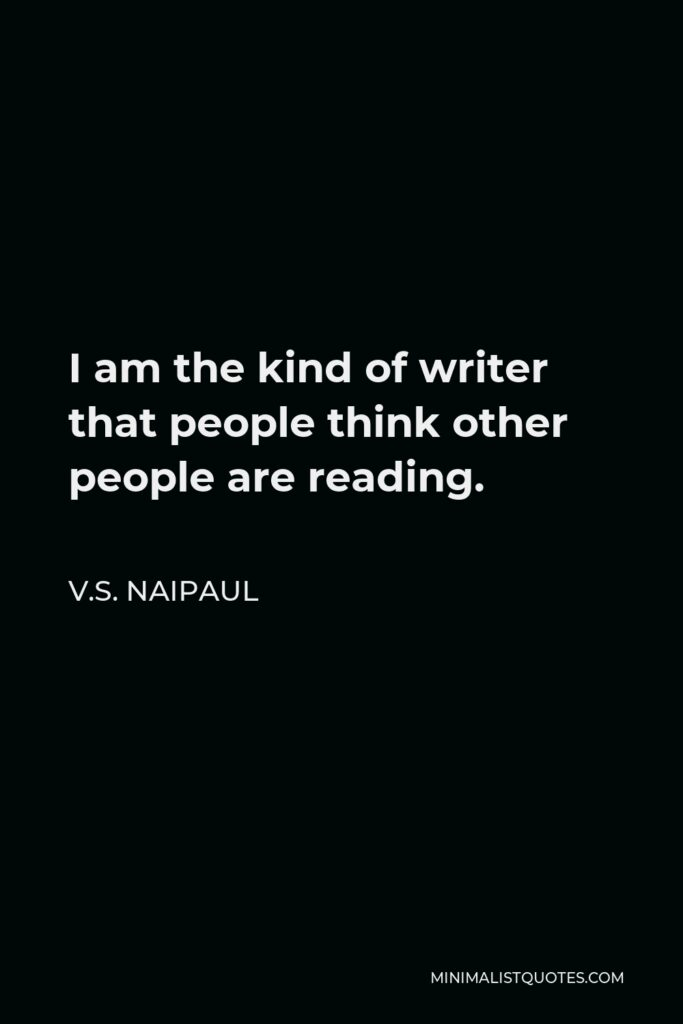 V.S. Naipaul Quote - I am the kind of writer that people think other people are reading.