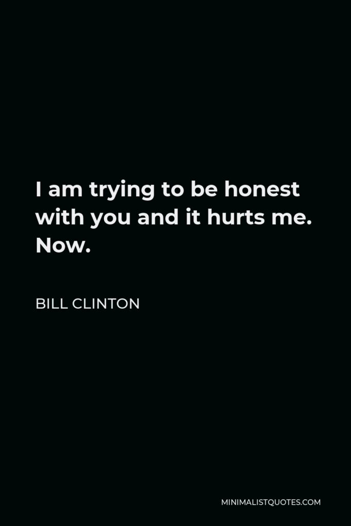 Bill Clinton Quote - I am trying to be honest with you and it hurts me. Now.
