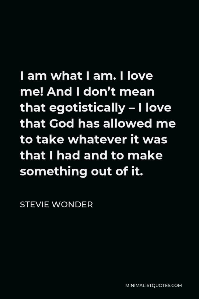 Stevie Wonder Quote - I am what I am. I love me! And I don't mean that egotistically – I love that God has allowed me to take whatever it was that I had and to make something out of it.