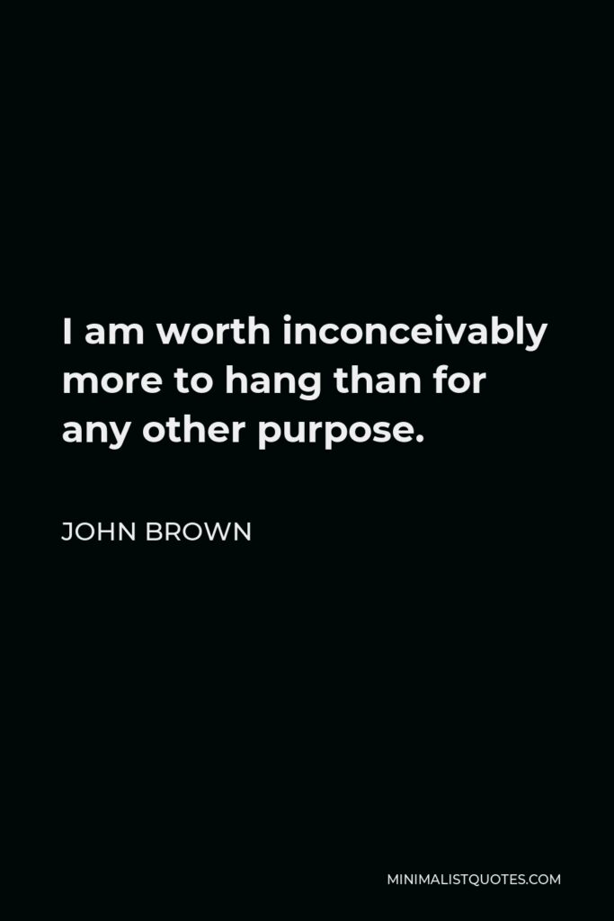 John Brown Quote - I am worth inconceivably more to hang than for any other purpose.