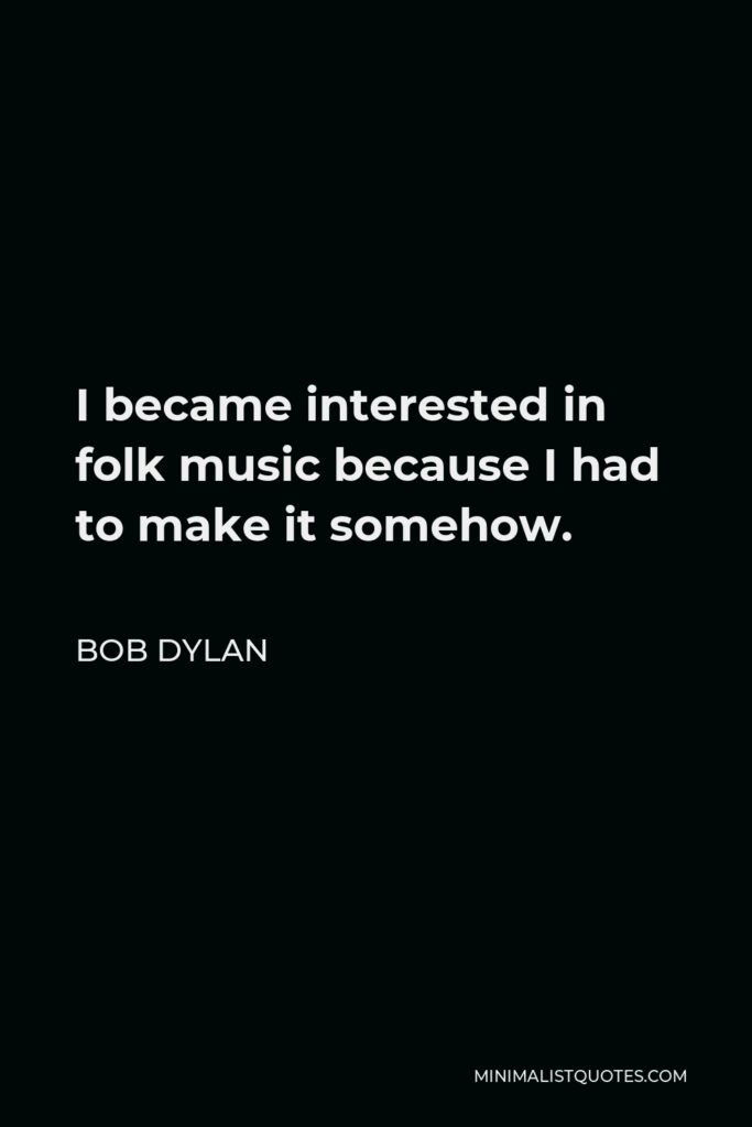 Bob Dylan Quote - I became interested in folk music because I had to make it somehow.