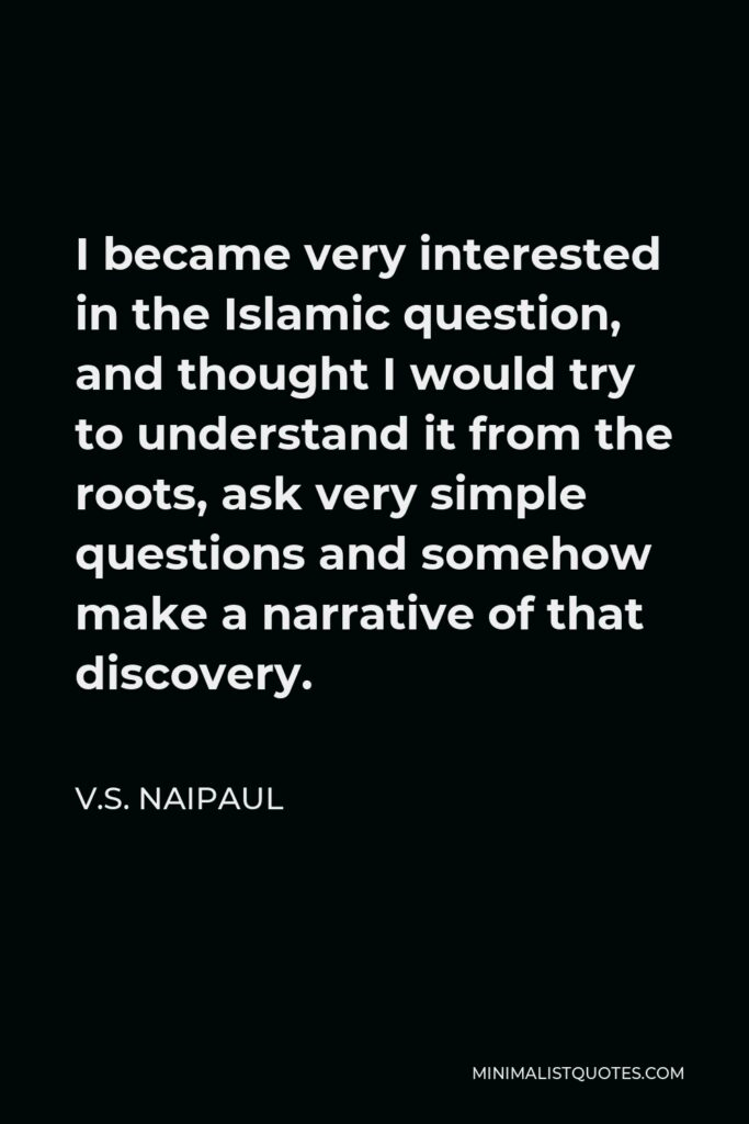 V.S. Naipaul Quote - I became very interested in the Islamic question, and thought I would try to understand it from the roots, ask very simple questions and somehow make a narrative of that discovery.