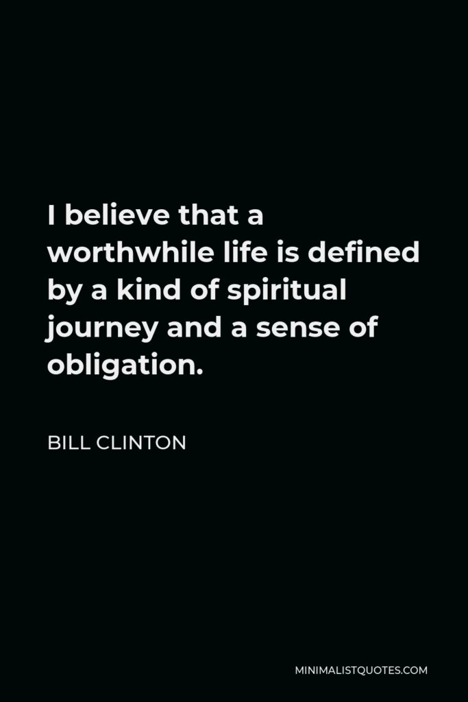 Bill Clinton Quote - I believe that a worthwhile life is defined by a kind of spiritual journey and a sense of obligation.