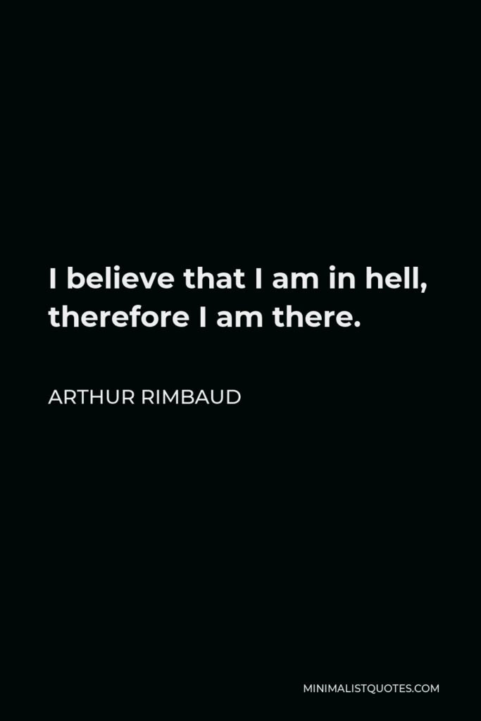 Arthur Rimbaud Quote - I believe that I am in hell, therefore I am there.
