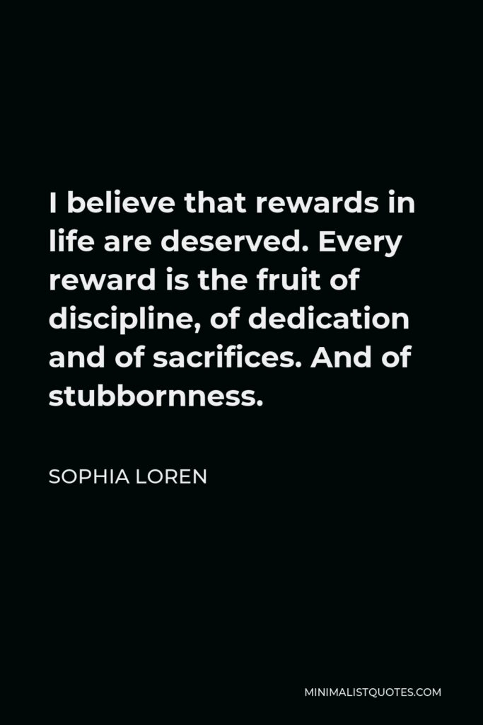 Sophia Loren Quote - I believe that rewards in life are deserved. Every reward is the fruit of discipline, of dedication and of sacrifices. And of stubbornness.