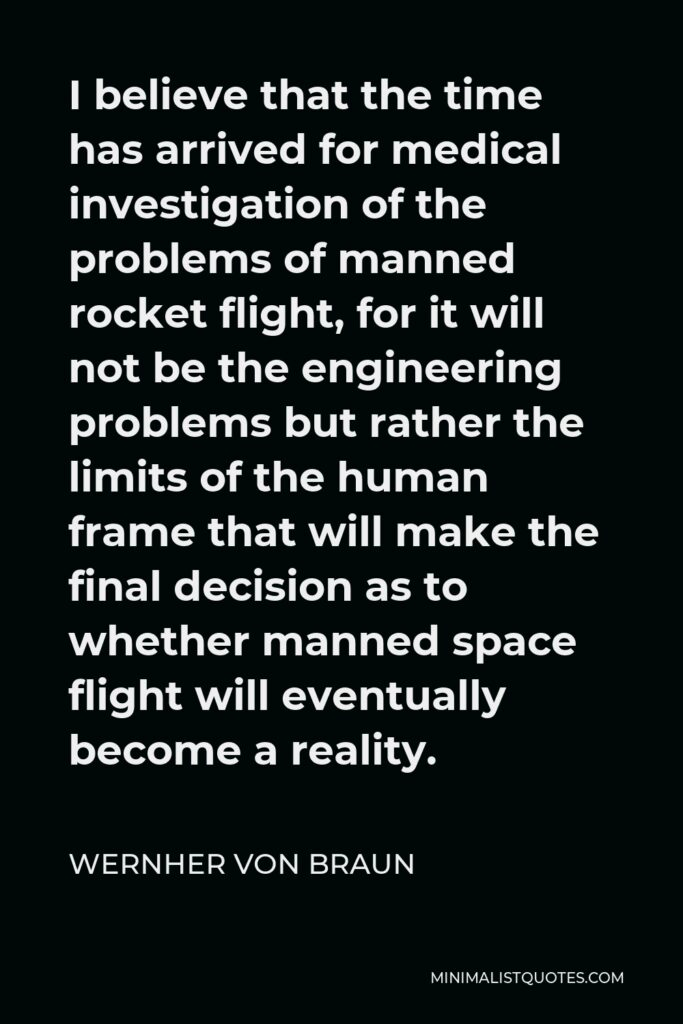 Wernher von Braun Quote - I believe that the time has arrived for medical investigation of the problems of manned rocket flight, for it will not be the engineering problems but rather the limits of the human frame that will make the final decision as to whether manned space flight will eventually become a reality.