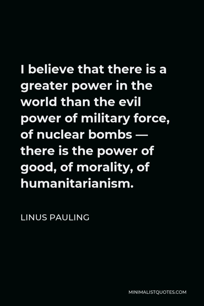 Linus Pauling Quote - I believe that there is a greater power in the world than the evil power of military force, of nuclear bombs — there is the power of good, of morality, of humanitarianism.