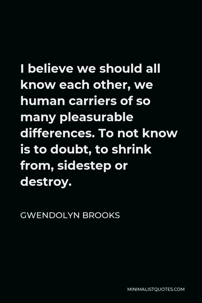 Gwendolyn Brooks Quote - I believe we should all know each other, we human carriers of so many pleasurable differences. To not know is to doubt, to shrink from, sidestep or destroy.