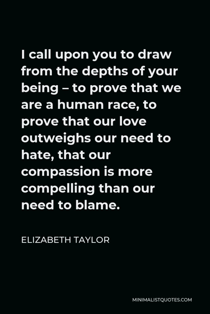 Elizabeth Taylor Quote - I call upon you to draw from the depths of your being – to prove that we are a human race, to prove that our love outweighs our need to hate, that our compassion is more compelling than our need to blame.