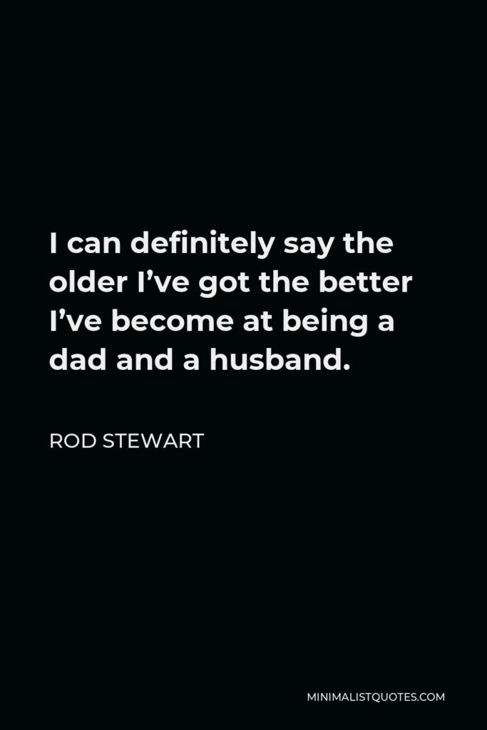 Rod Stewart Quote - I can definitely say the older I've got the better I've become at being a dad and a husband.