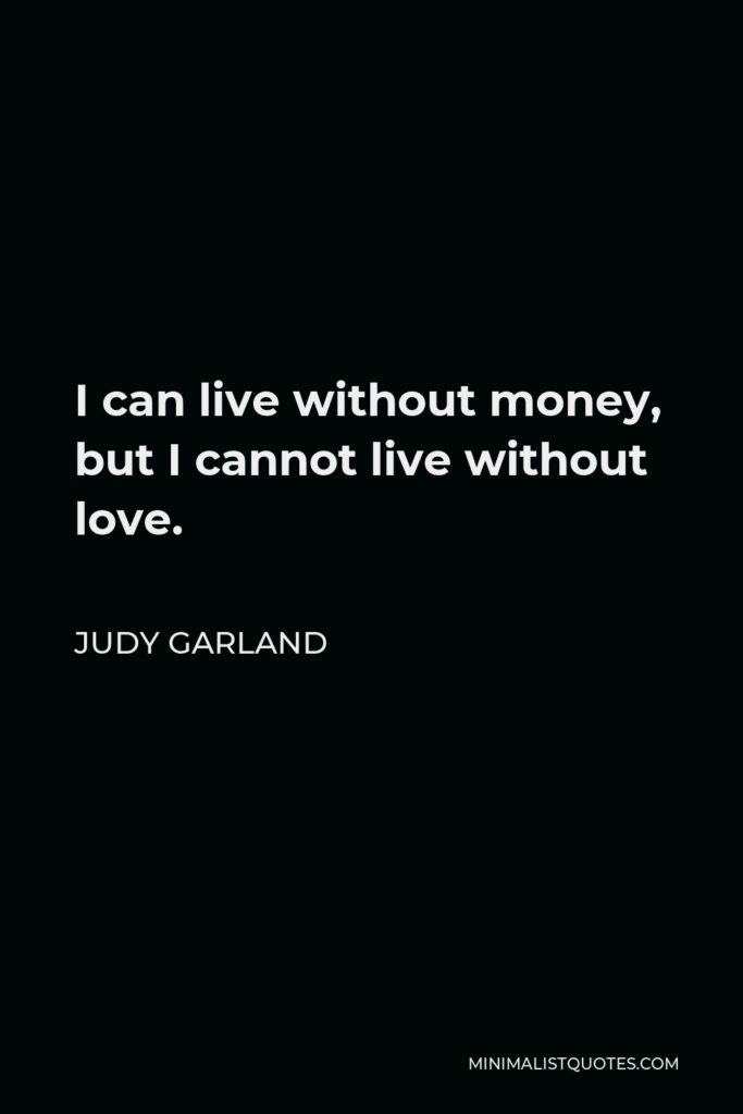 Judy Garland Quote - I can live without money, but I cannot live without love.