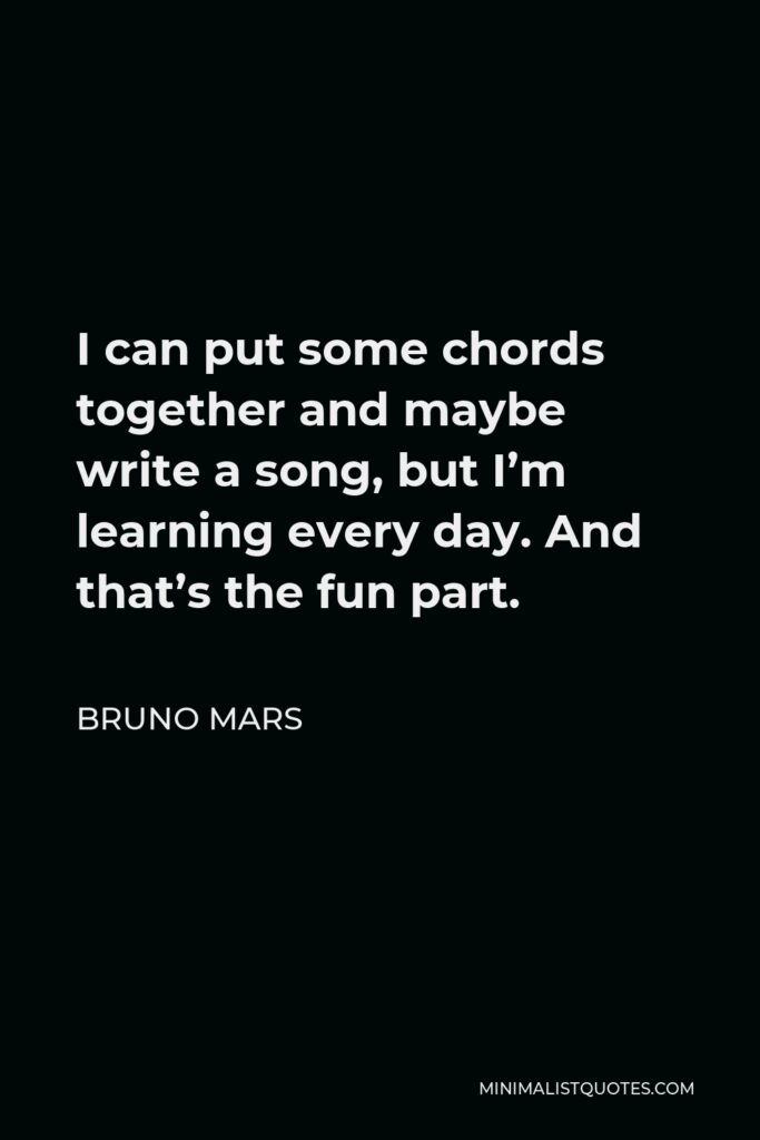 Bruno Mars Quote - I can put some chords together and maybe write a song, but I'm learning every day. And that's the fun part.