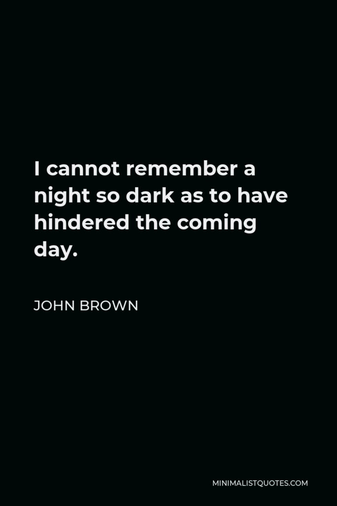 John Brown Quote - I cannot remember a night so dark as to have hindered the coming day.