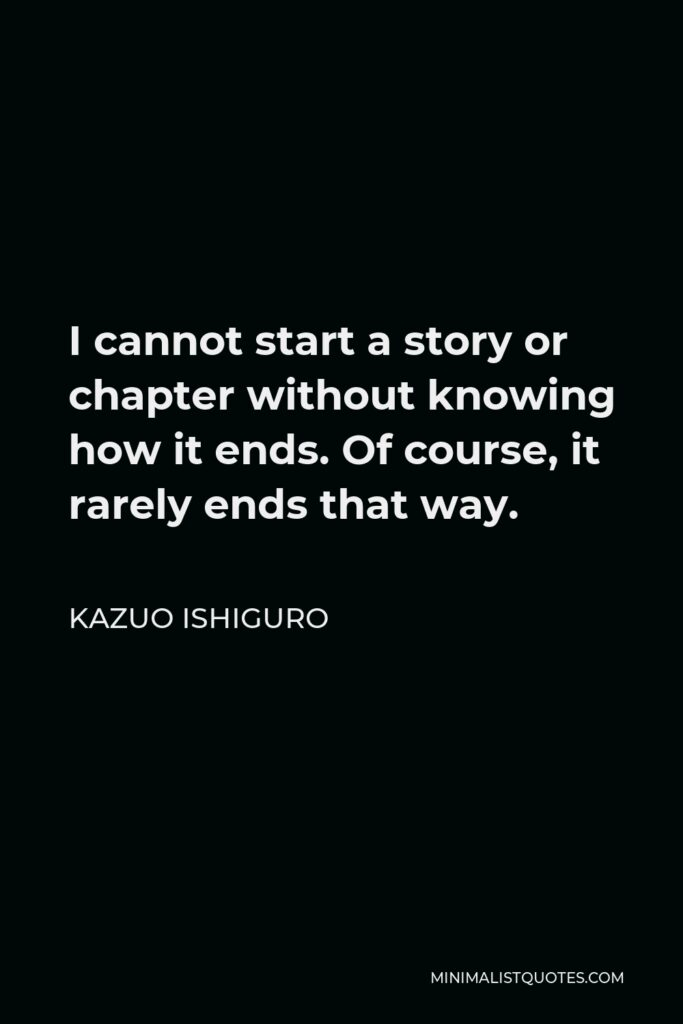 Kazuo Ishiguro Quote - I cannot start a story or chapter without knowing how it ends. Of course, it rarely ends that way.