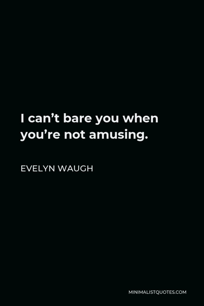 Evelyn Waugh Quote - I can't bare you when you're not amusing.
