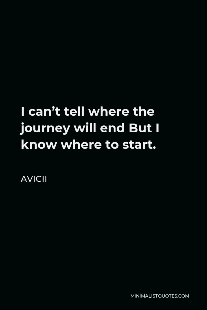 Avicii Quote - I can't tell where the journey will end But I know where to start.