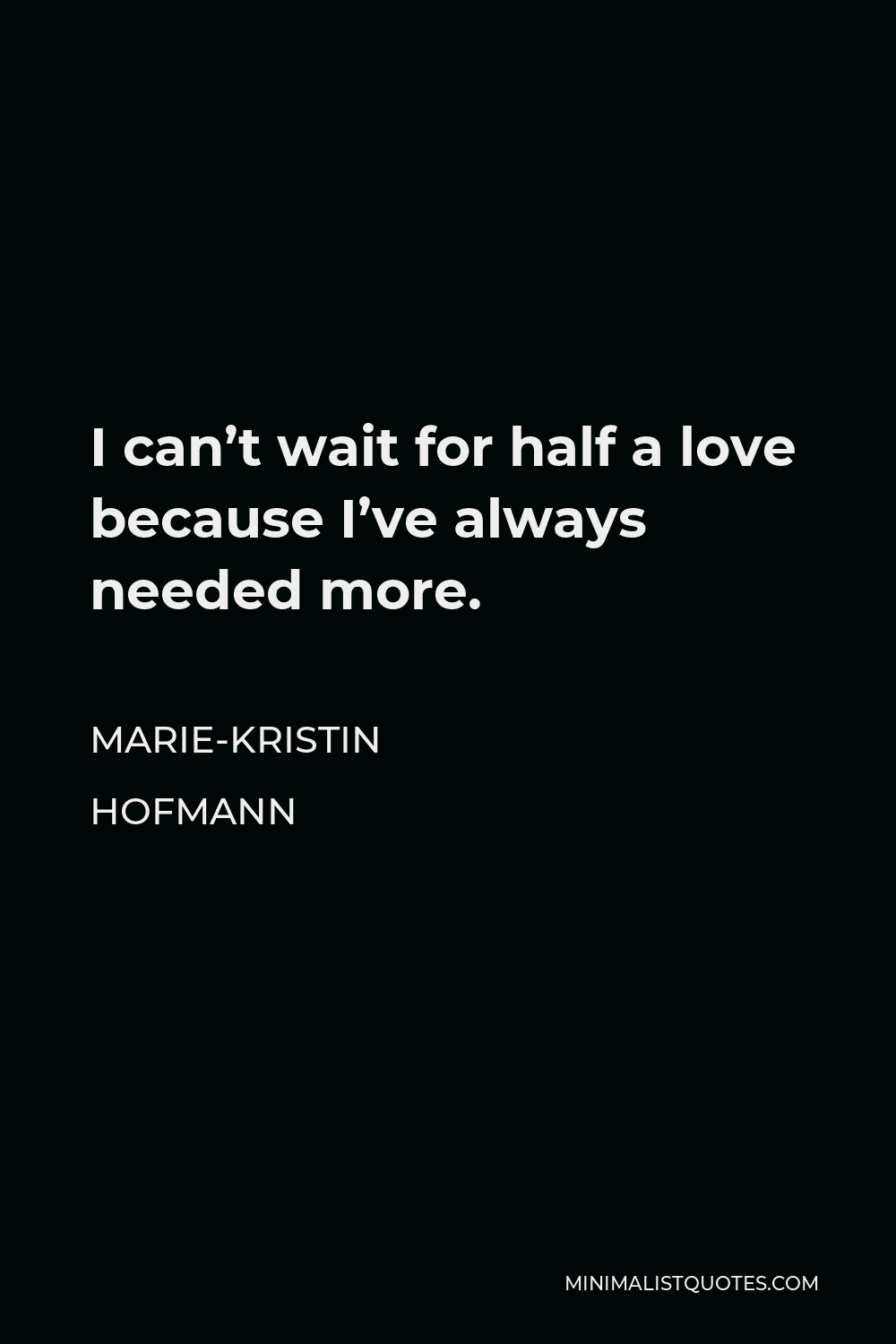 Marie-Kristin Hofmann Quote - I can't wait for half a love because I've always needed more.