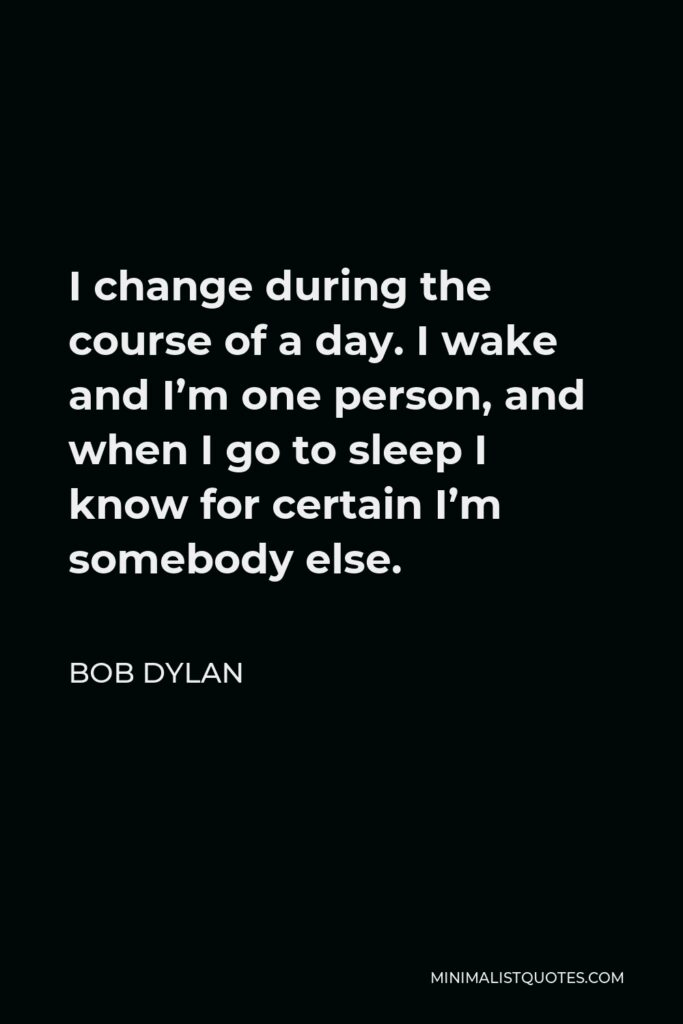 Bob Dylan Quote - I change during the course of a day. I wake and I'm one person, and when I go to sleep I know for certain I'm somebody else.