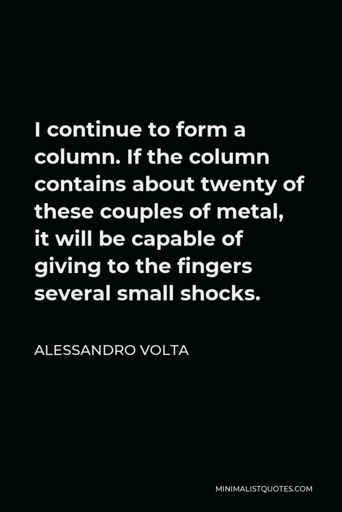 Alessandro Volta Quote - I continue to form a column. If the column contains about twenty of these couples of metal, it will be capable of giving to the fingers several small shocks.