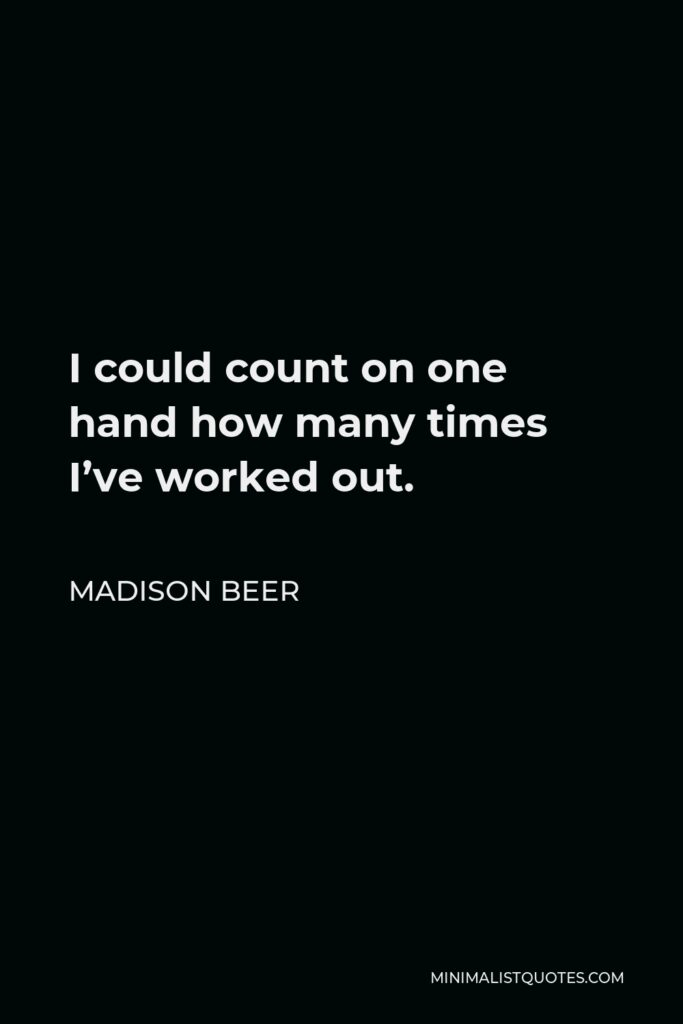 Madison Beer Quote - I could count on one hand how many times I've worked out.
