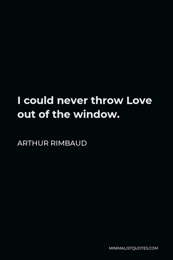 Arthur Rimbaud Quote - I could never throw Love out of the window.