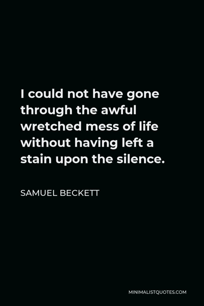 Samuel Beckett Quote - I could not have gone through the awful wretched mess of life without having left a stain upon the silence.