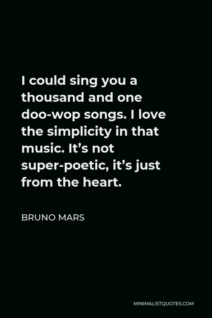 Bruno Mars Quote - I could sing you a thousand and one doo-wop songs. I love the simplicity in that music. It's not super-poetic, it's just from the heart.