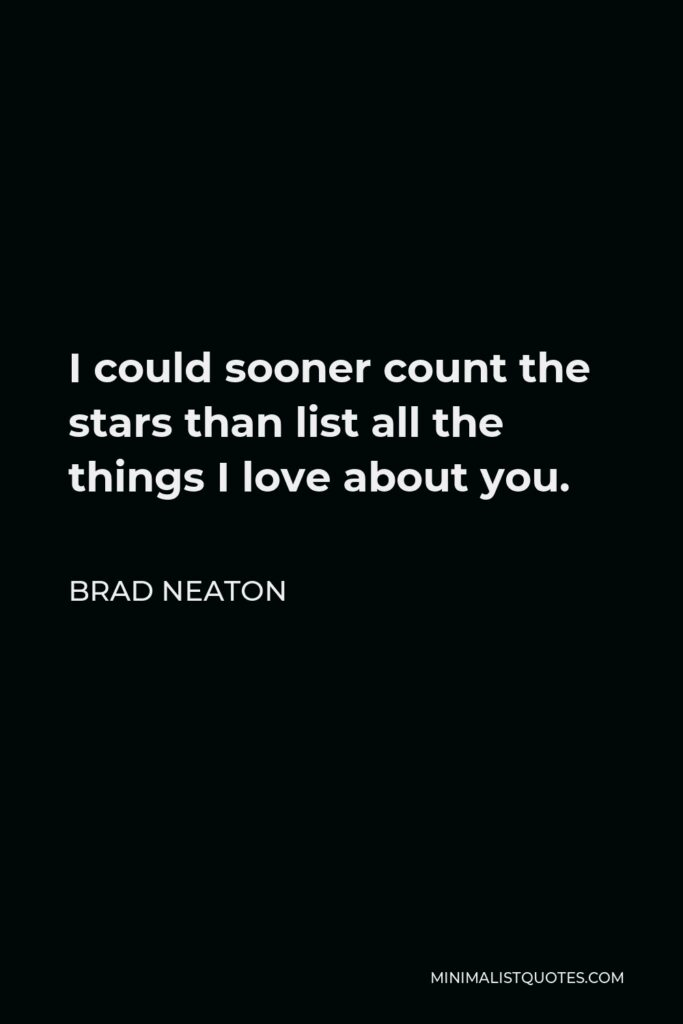 Brad Neaton Quote - I could sooner count the stars than list all the things I love about you.