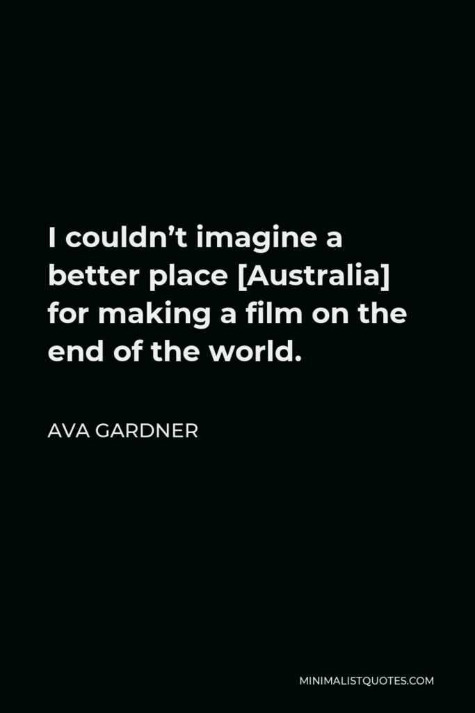 Ava Gardner Quote - I couldn't imagine a better place [Australia] for making a film on the end of the world.