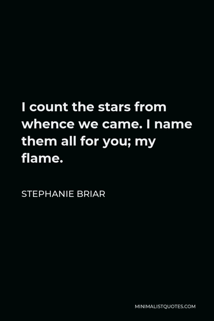 Stephanie Briar Quote - I count the stars from whence we came. I name them all for you; my flame.
