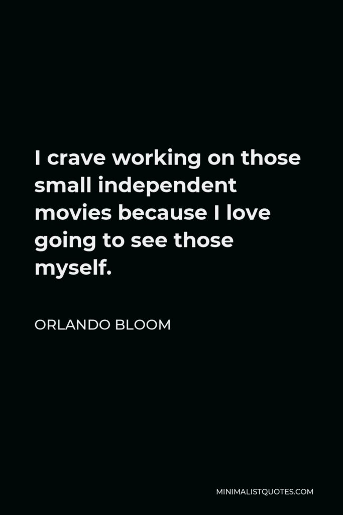 Orlando Bloom Quote - I crave working on those small independent movies because I love going to see those myself.