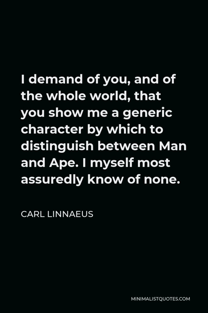 Carl Linnaeus Quote - I demand of you, and of the whole world, that you show me a generic character by which to distinguish between Man and Ape. I myself most assuredly know of none.