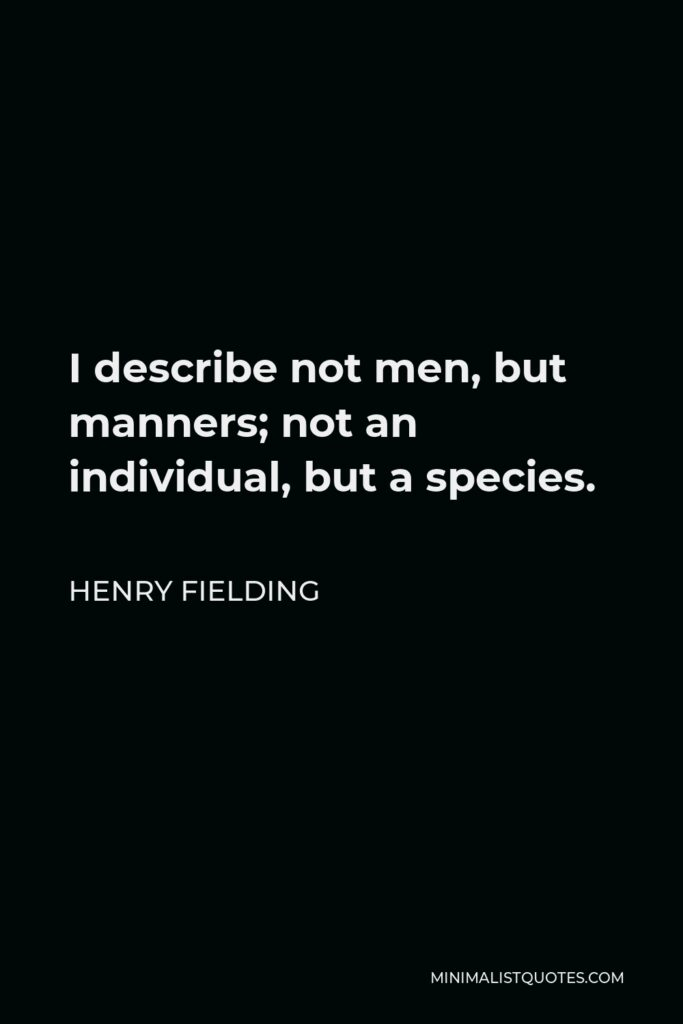 Henry Fielding Quote - I describe not men, but manners; not an individual, but a species.