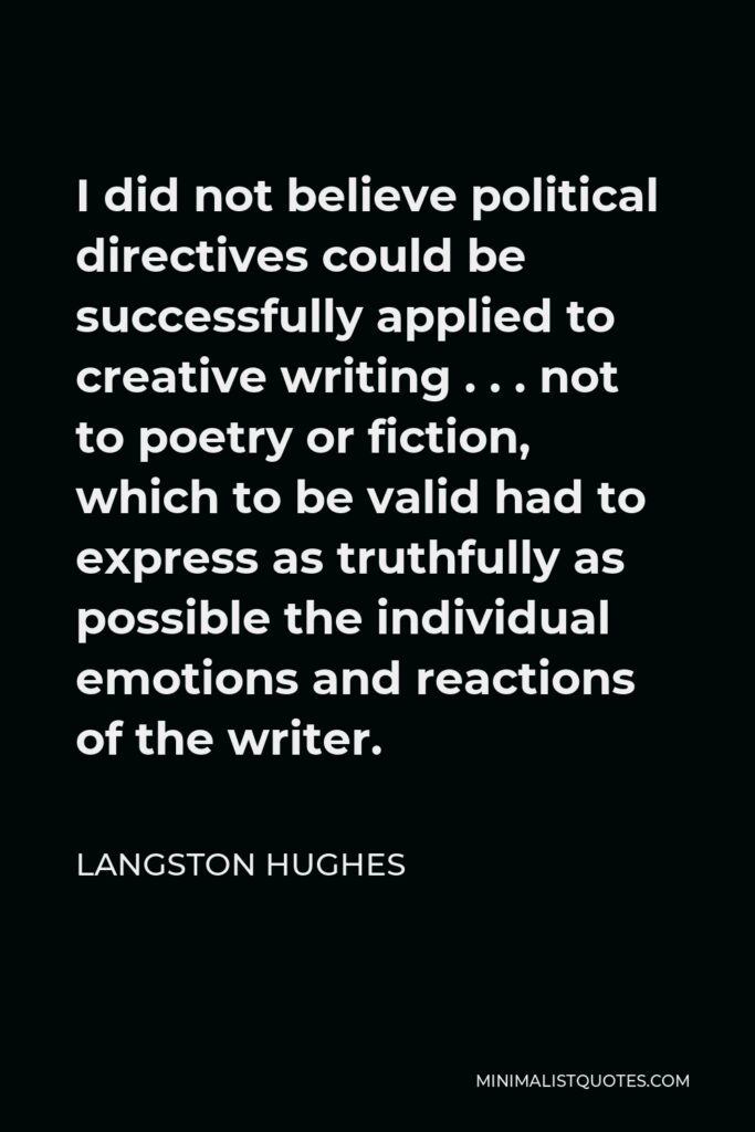 Langston Hughes Quote - I did not believe political directives could be successfully applied to creative writing . . . not to poetry or fiction, which to be valid had to express as truthfully as possible the individual emotions and reactions of the writer.