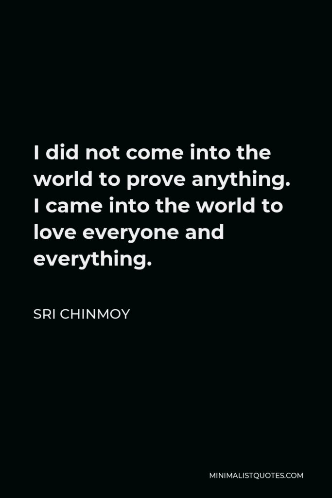 Sri Chinmoy Quote - I did not come into the world to prove anything. I came into the world to love everyone and everything.