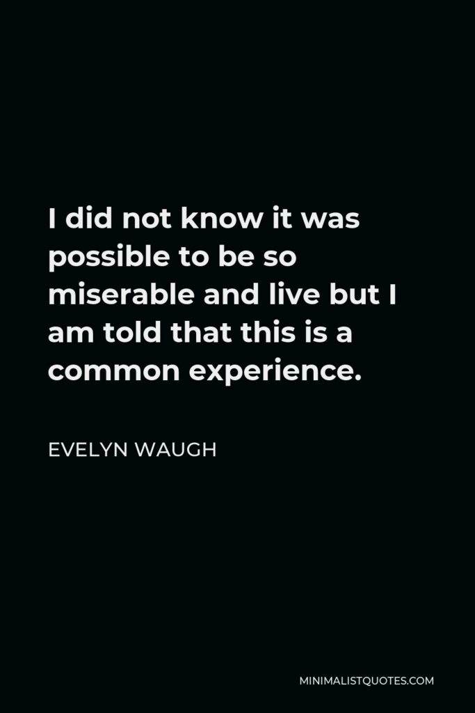 Evelyn Waugh Quote - I did not know it was possible to be so miserable and live but I am told that this is a common experience.